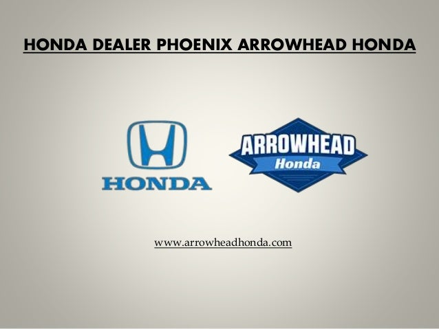 HONDA DEALER PHOENIX ARROWHEAD HONDA Www.arrowheadhonda.com ...