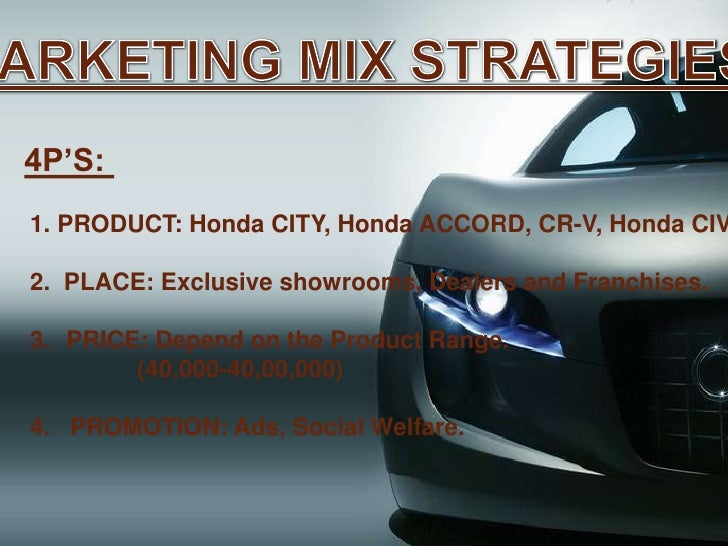 honda marketing stratergy Honda is a multinational automobile and  follow a strategy of product excellence expand product line to meet different classes demand .