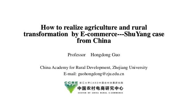 How to realize agriculture and rural transformation by E-commerce---ShuYang case from China Professor Hongdong Guo China A...