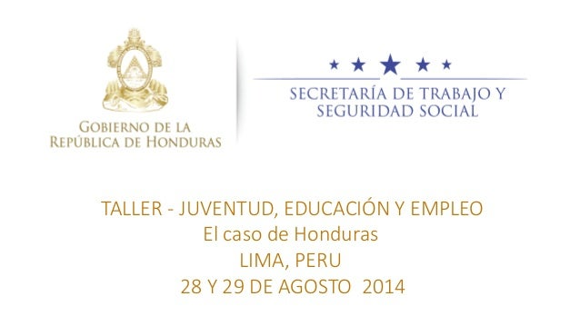 TALLER - JUVENTUD, EDUCACIÓN Y EMPLEO El caso de Honduras LIMA, PERU 28 Y 29 DE AGOSTO 2014
