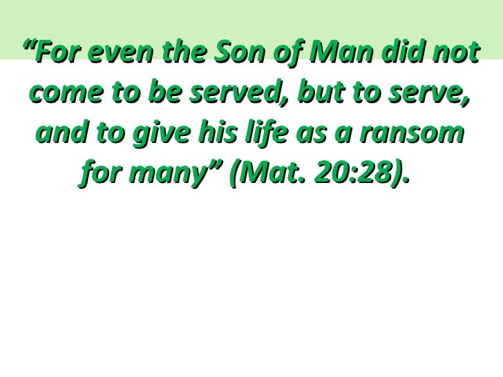 """"""" For even the Son of Man did not come to be served, but to serve, and to give his life as a ransom for many"""" (Mat. 20:28)."""
