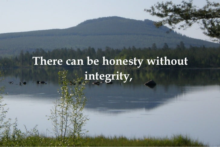 There can be honesty without integrity,