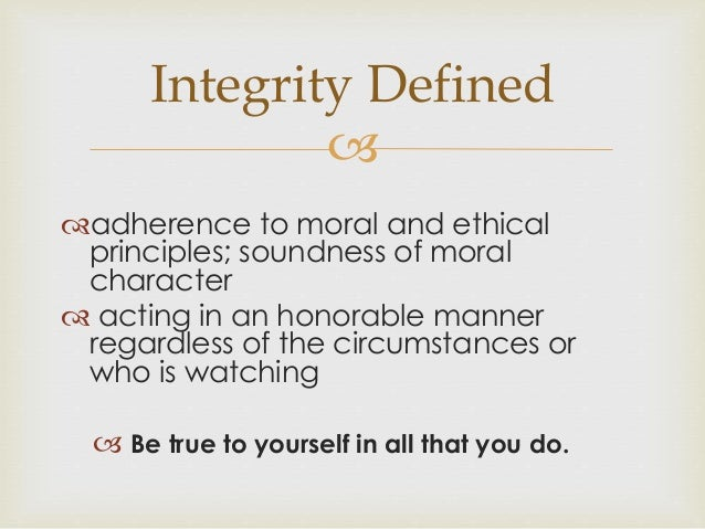 integrity soundness of moral character Integrity: adherence to moral and ethical principles soundness of moral character honesty firm adherence to a code of especially moral or artistic vlues.
