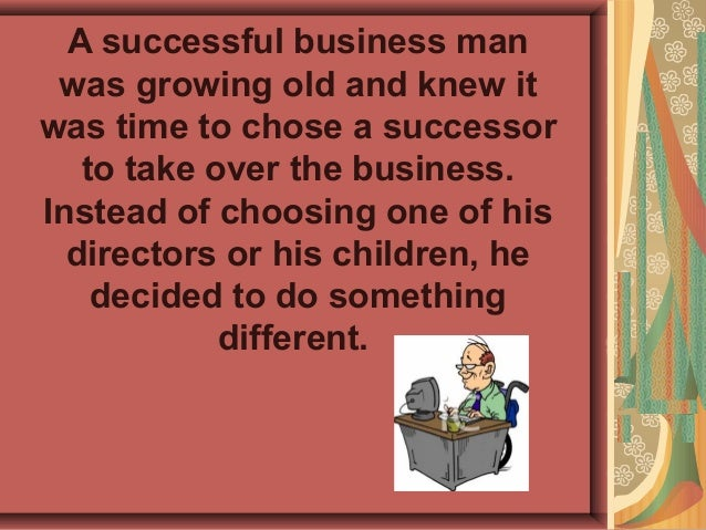 A successful business man was growing old and knew itwas time to chose a successor   to take over the business.Instead of ...