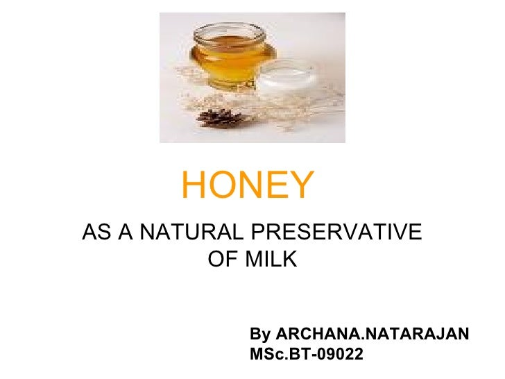 HONEY AS A NATURAL PRESERVATIVE OF MILK By ARCHANA.NATARAJAN MSc.BT-09022