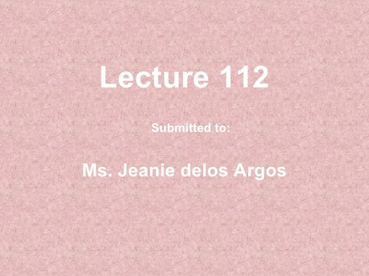 Lecture 112 Ms. Jeanie delos Argos Submitted to: