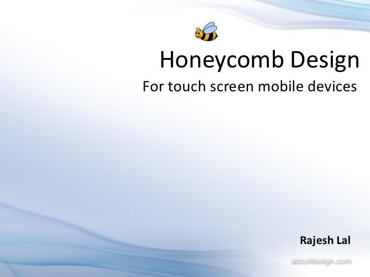Honeycomb DesignFor touch screen mobile devices                      Rajesh Lal