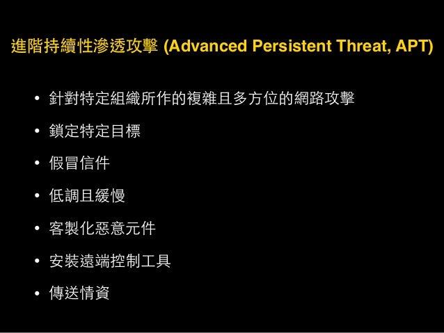進階持續性滲透攻擊 (Advanced Persistent Threat, APT) • 針對特定組織所作的複雜且多⽅方位的網路攻擊 • 鎖定特定⺫⽬目標 • 假冒信件 • 低調且緩慢 • 客製化惡意元件 • 安裝遠端控制⼯工具 • 傳送情資