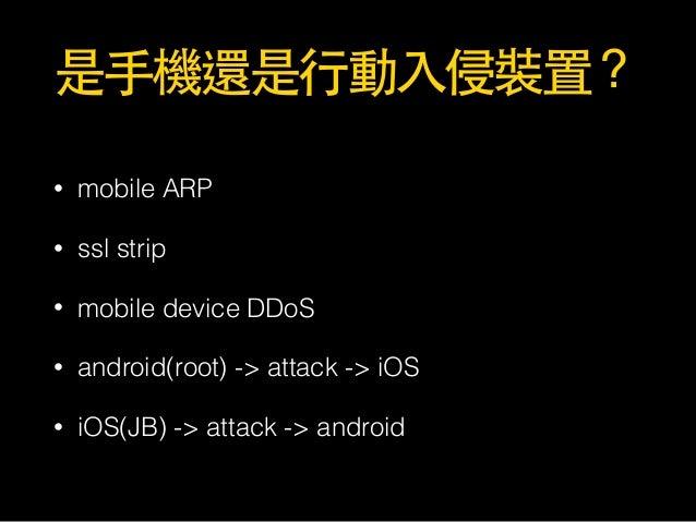 是⼿手機還是⾏行動⼊入侵裝置? • mobile ARP • ssl strip • mobile device DDoS • android(root) -> attack -> iOS • iOS(JB) -> attack -> andr...