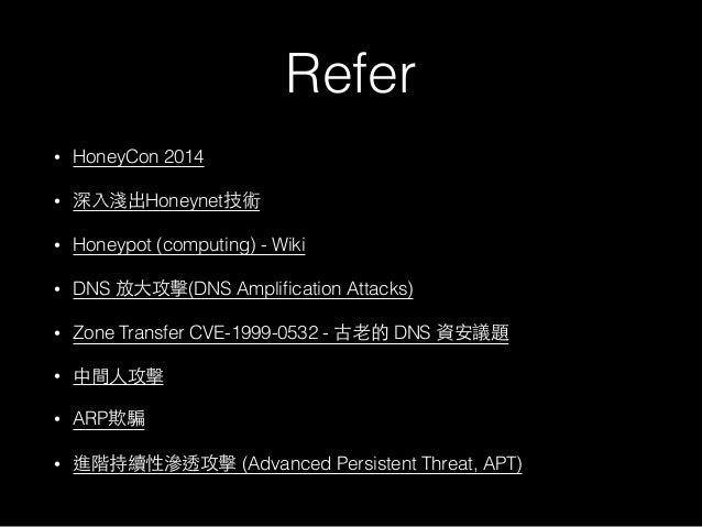 Refer • HoneyCon 2014 • 深⼊入淺出Honeynet技術 • Honeypot (computing) - Wiki • DNS 放⼤大攻擊(DNS Amplification Attacks) • Zone Transfe...