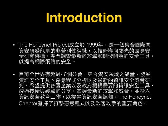 Introduction • The Honeynet Project成⽴立於 1999年,是⼀一個集合國際間 資安研發能量的⾮非營利性組織,以技術導向領先的國際安 全研究機構,專⾨門調查最新的攻擊和開發開源的安全⼯工具, 以提⾼高網際網路的安...