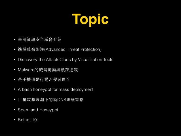 Topic • 臺灣資訊安全威脅介紹 • 進階威脅防護(Advanced Threat Protection) • Discovery the Attack Clues by Visualization Tools • Malware的威脅防禦...