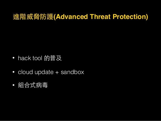 進階威脅防護(Advanced Threat Protection) • hack tool 的普及 • cloud update + sandbox • 組合式病毒