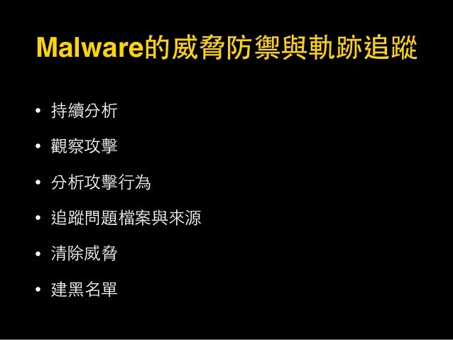 Malware的威脅防禦與軌跡追蹤 • 持續分析 • 觀察攻擊 • 分析攻擊⾏行為 • 追蹤問題檔案與來源 • 清除威脅 • 建⿊黑名單