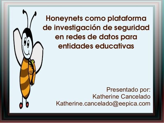 Honeynetscomoplataforma deinvestigacióndeseguridad enredesdedatospara entidadeseducativas Presentado por:...