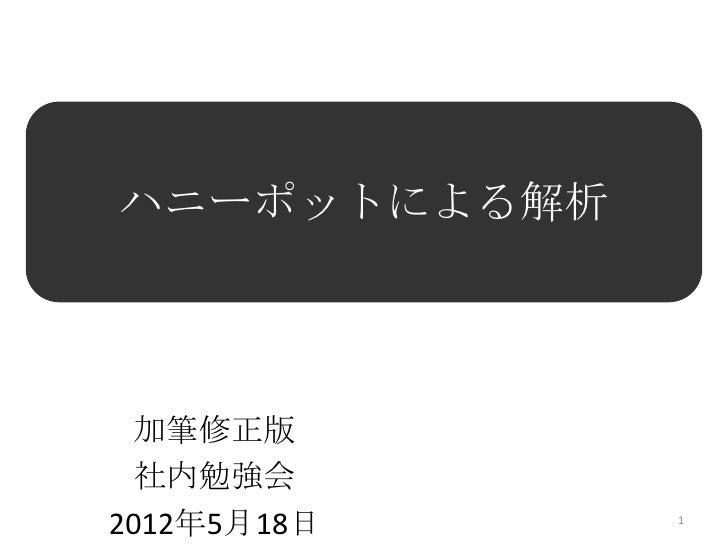 ハニーポットによる解析  加筆修正版  社内勉強会2012年5月18日    1