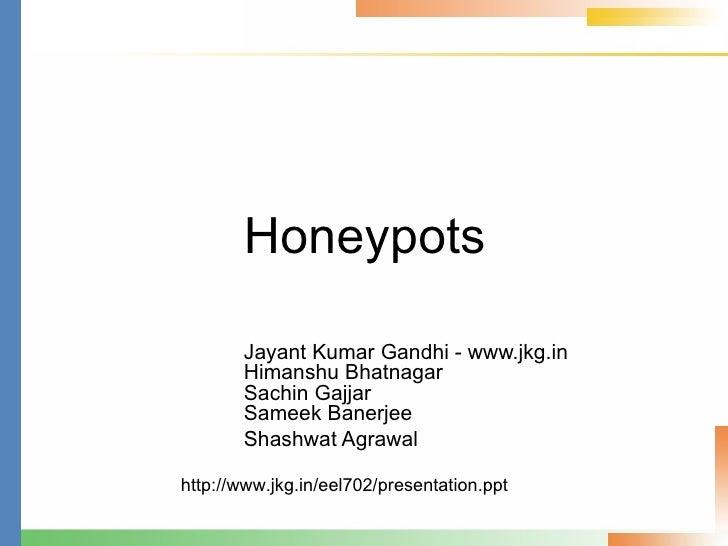 Honeypots Jayant Kumar Gandhi - www.jkg.in Himanshu Bhatnagar Sachin Gajjar Sameek Banerjee Shashwat Agrawal http://www.jk...
