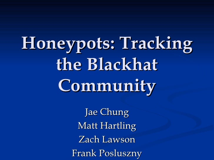 Honeypots: Tracking the Blackhat Community Jae Chung Matt Hartling Zach Lawson Frank Posluszny
