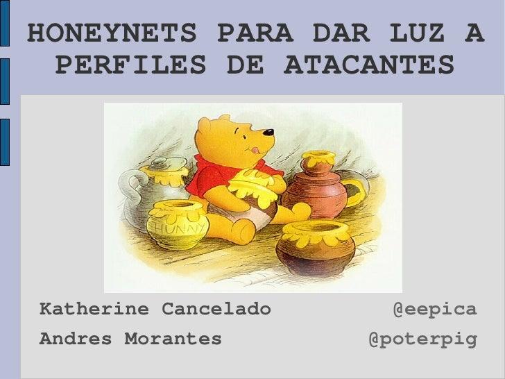 HONEYNETS PARA DAR LUZ A   PERFILES DE ATACANTES     Katherine Cancelado     @eepica Andres Morantes       @poterpig