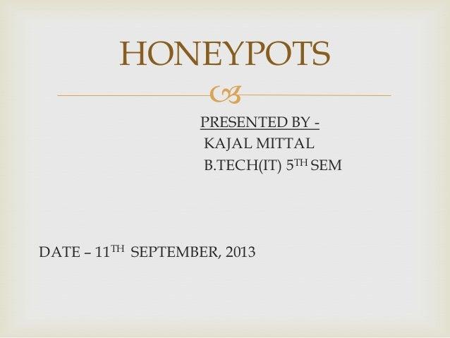 HONEYPOTS  PRESENTED BY KAJAL MITTAL B.TECH(IT) 5TH SEM  DATE – 11TH SEPTEMBER, 2013