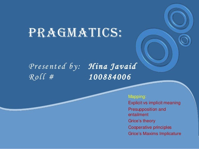 Pragmatics: Presented by: Hina Javaid Roll # 100884006 Mapping: Explicit vs implicit meaning Presupposition and entailment...