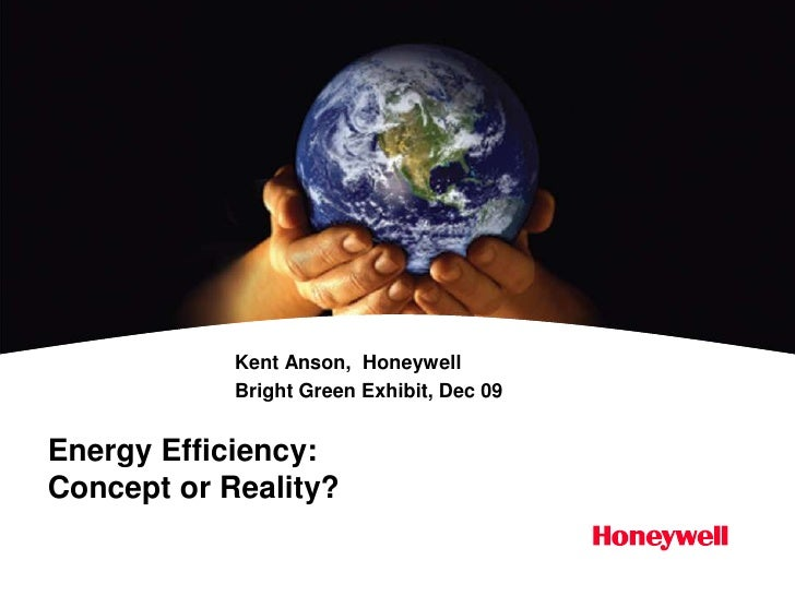 Energy Efficiency:Concept or Reality?<br />Kent Anson,  Honeywell<br />Bright Green Exhibit, Dec 09<br />