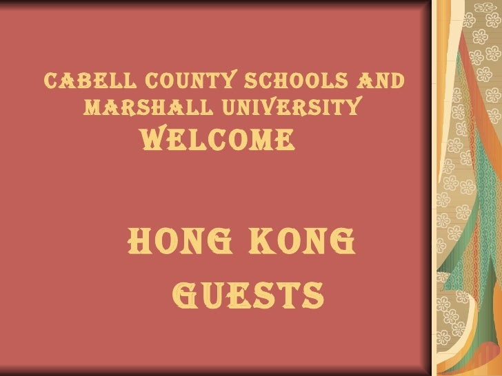 Cabell County Schools and  Marshall University   WELCOME  Hong Kong  GUESTS