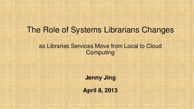 The Role of Systems Librarians Changesas Libraries Services Move from Local to CloudComputingJenny JingApril 8, 2013