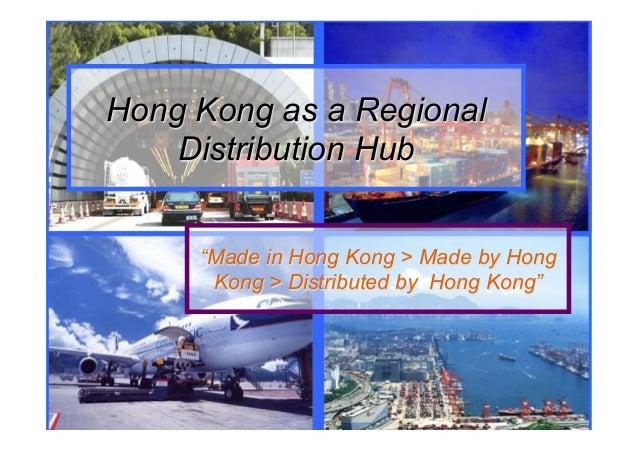 "Hong Kong as a Regional Distribution Hub ""Made in Hong Kong > Made by Hong Kong > Distributed by Hong Kong"""