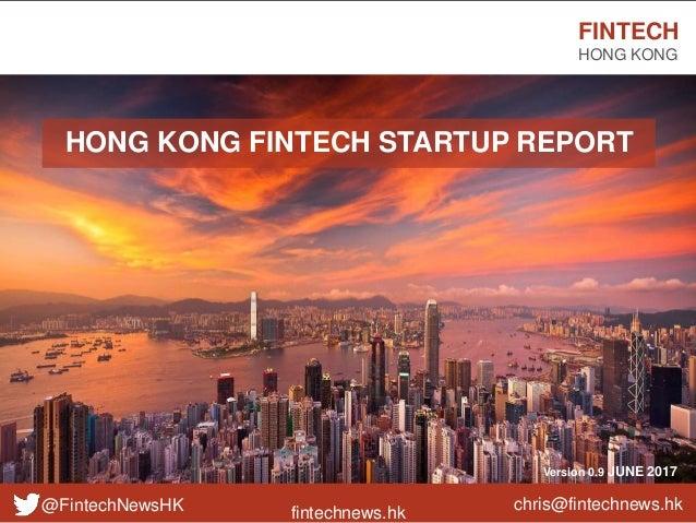 fintechnews.hk FINTECH HONG KONG @FintechNewsHK Version 0.9 JUNE 2017 HONG KONG FINTECH STARTUP REPORT chris@fintechnews.hk