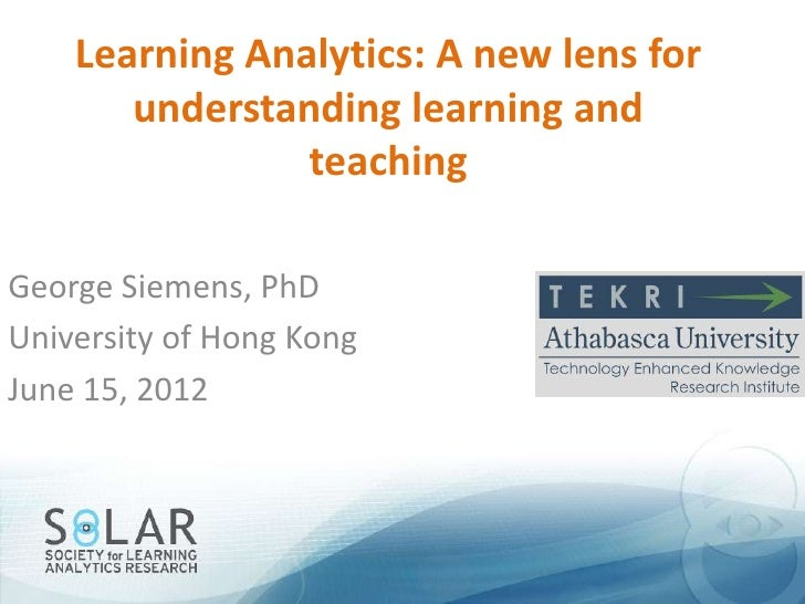 Learning Analytics: A new lens for       understanding learning and                teachingGeorge Siemens, PhDUniversity o...