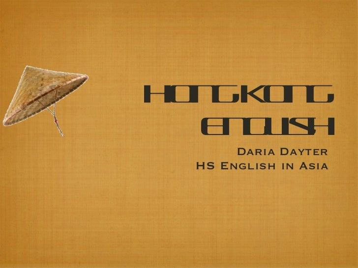 Hong Kong English <ul><li>Daria Dayter </li></ul><ul><li>HS English in Asia </li></ul>