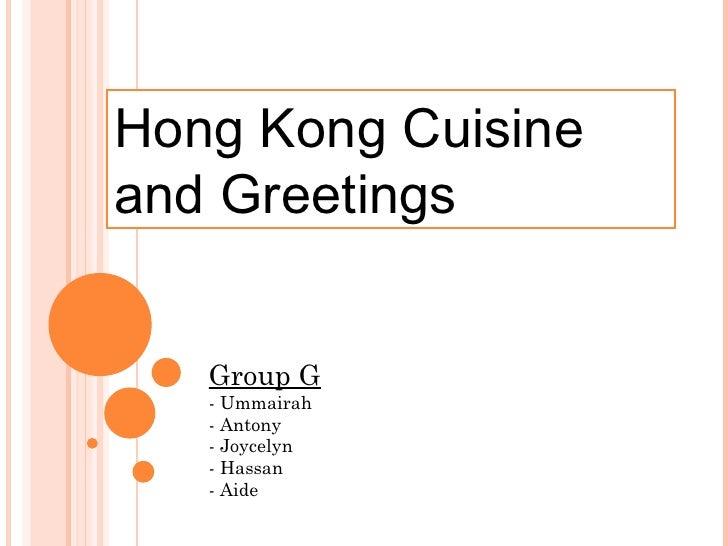 Hong Kong Cuisineand Greetings   Group G   - Ummairah   - Antony   - Joycelyn   - Hassan   - Aide