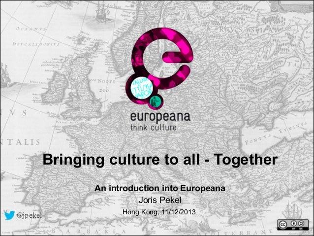 Bringing culture to all - Together !  An introduction into Europeana Joris Pekel @jpekel  Hong Kong, 11/12/2013