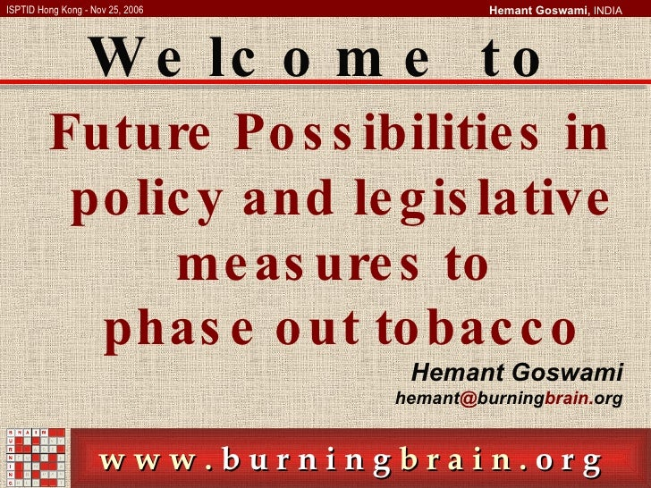 Future Possibilities in policy and legislative measures to  phase out tobacco Hemant Goswami hemant @ burning brain. org W...