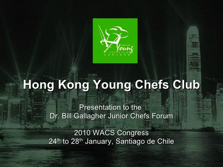 Hong Kong Young Chefs Club Presentation to the  Dr. Bill Gallagher Junior Chefs Forum 2010 WACS Congress 24 th  to 28 th  ...