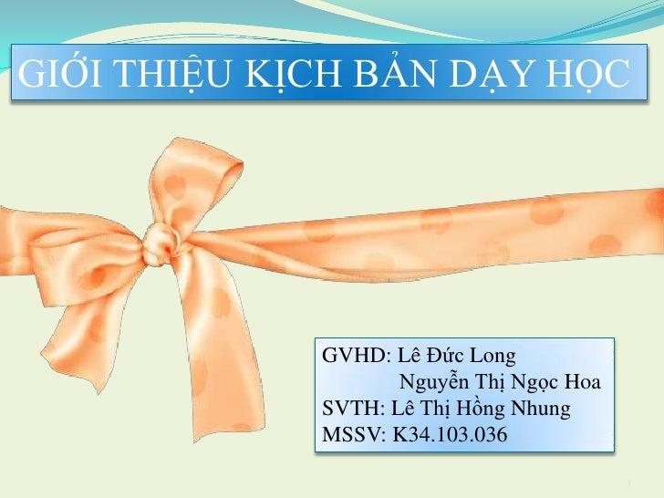 GIỚI THIỆU KỊCH BẢN DẠY HỌC             GVHD: Lê Đức Long                    Nguyễn Thị Ngọc Hoa             SVTH: Lê Thị ...