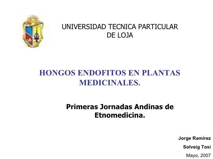 HONGOS ENDOFITOS EN PLANTAS MEDICINALES. Jorge Ramírez Solveig Tosi Mayo, 2007 UNIVERSIDAD TECNICA PARTICULAR DE LOJA Prim...
