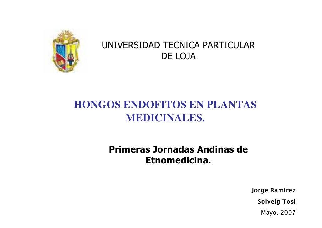 UNIVERSIDAD TECNICA PARTICULAR                DE LOJA     HONGOS ENDOFITOS EN PLANTAS        MEDICINALES.       Primeras J...