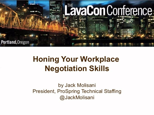 Honing Your Workplace Negotiation Skills by Jack Molisani President, ProSpring Technical Staffing @JackMolisani