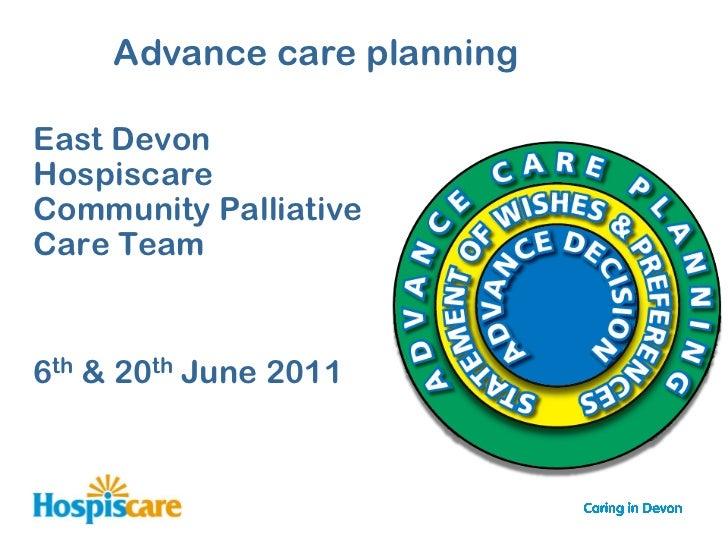 Advance care planningEast DevonHospiscareCommunity PalliativeCare Team6th & 20th June 2011