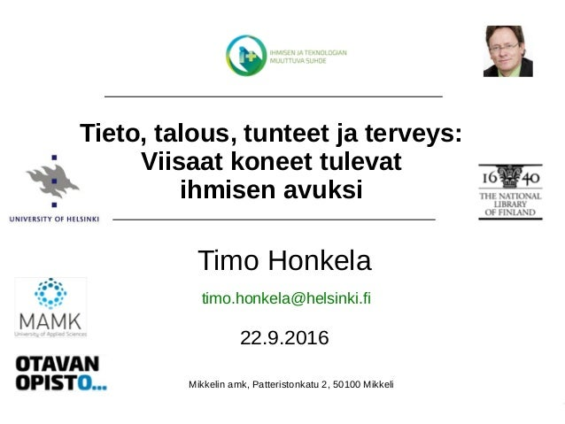 Timo Honkela, 22.9.2016, Ihminen+, Mikkeli Timo Honkela 22.9.2016 Tieto, talous, tunteet ja terveys: Viisaat koneet tuleva...