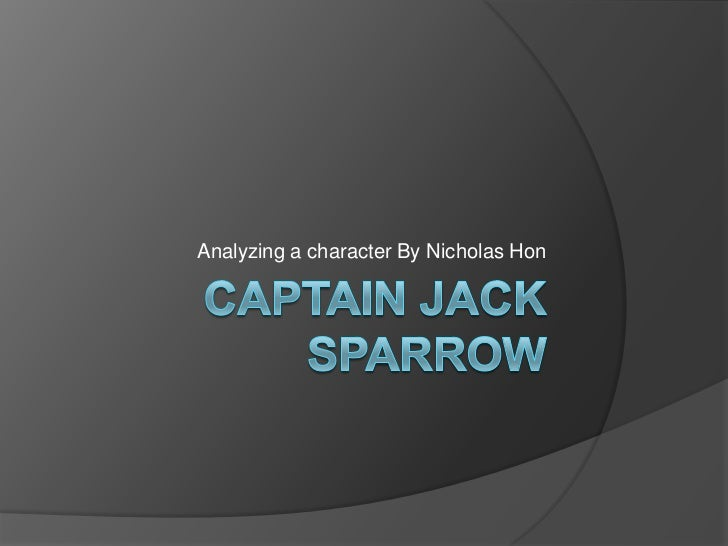 Captain Jack Sparrow<br />Analyzing a character By Nicholas Hon<br />