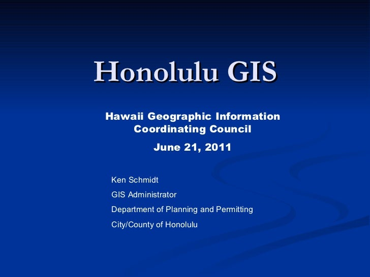 Honolulu GIS Ken Schmidt GIS Administrator Department of Planning and Permitting City/County of Honolulu Hawaii Geographic...