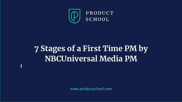 www.productschool.com 7 Stages of a First Time PM by NBCUniversal Media PM