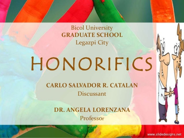 Bicol University GRADUATE SCHOOL Legazpi City HONORIFICS CARLO SALVADOR R. CATALAN Discussant DR. ANGELA LORENZANA Profess...