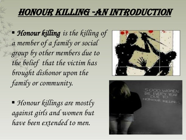 """honor killing Overview there is a saying that used to be in vogue in the indian subcontinent loosely translated it goes something like this – """"wealth can be sacrificed for life life can be sacrificed for honor."""