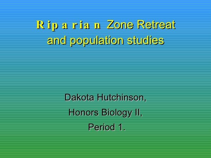 Riparian  Zone Retreat and population studies Dakota Hutchinson, Honors Biology II, Period 1.