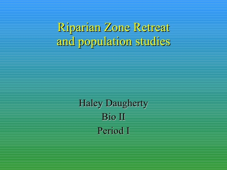 Riparian Zone Retreat and population studies Haley Daugherty Bio II Period I