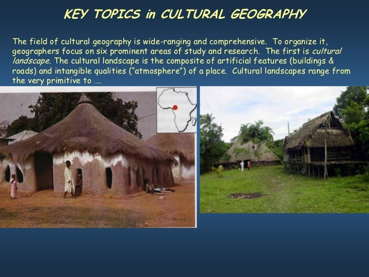 KEY TOPICS in CULTURAL GEOGRAPHYThe field of cultural geography is wide-ranging and comprehensive. To organize it,geograph...